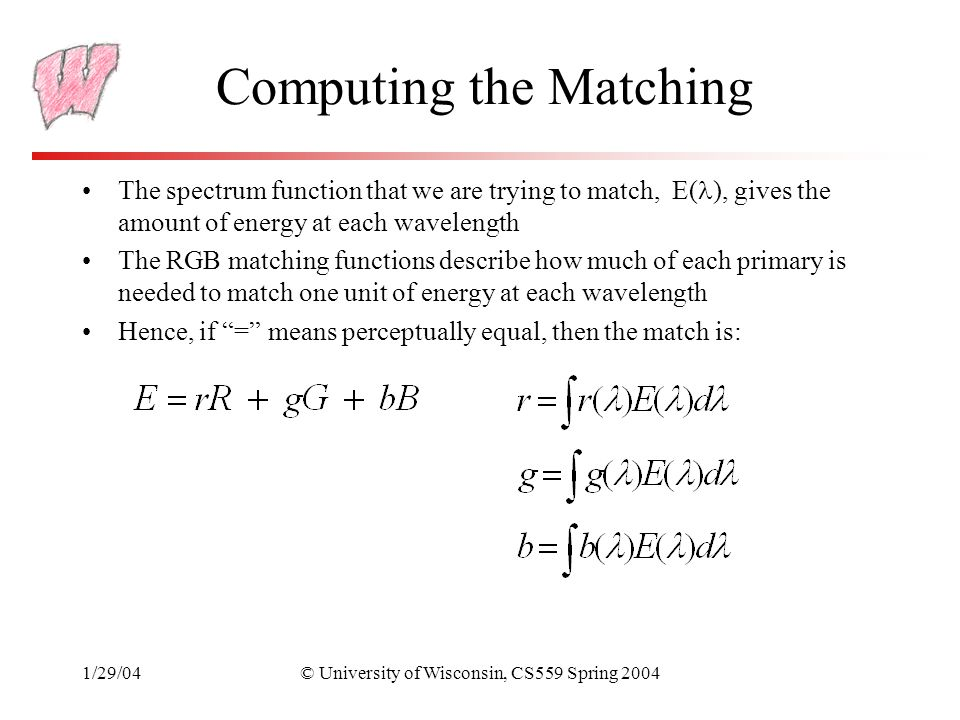 1/29/04© University of Wisconsin, CS559 Spring 2004 Computing the Matching The spectrum function that we are trying to match, E( ), gives the amount of energy at each wavelength The RGB matching functions describe how much of each primary is needed to match one unit of energy at each wavelength Hence, if = means perceptually equal, then the match is: