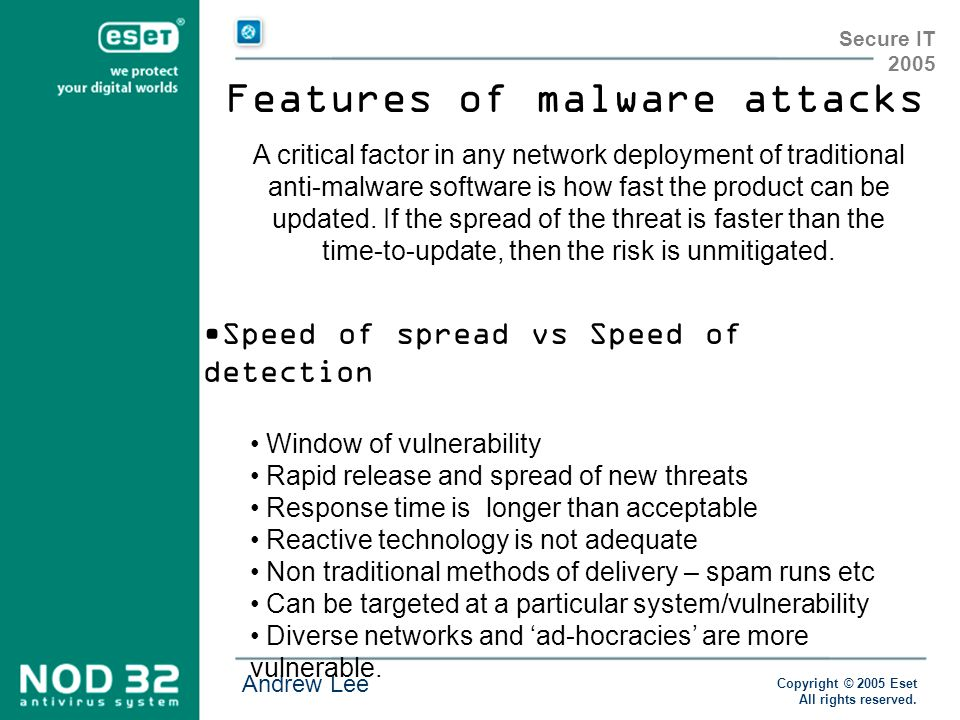 Copyright © 2005 Eset All rights reserved. Andrew Lee Secure IT 2005 Features of malware attacks Speed of spread vs Speed of detection Window of vulne