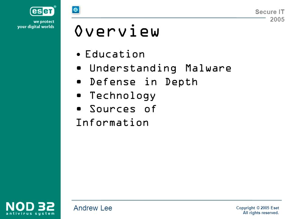 Copyright © 2005 Eset All rights reserved. Andrew Lee Secure IT 2005 Overview Education Understanding Malware Defense in Depth Technology Sources of I