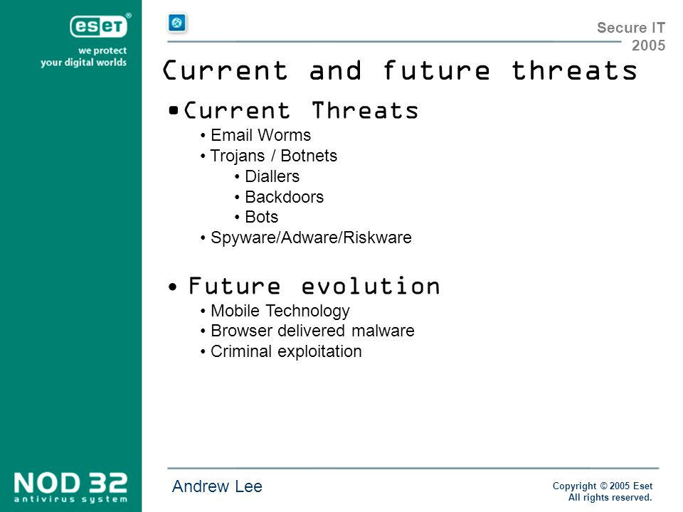Copyright © 2005 Eset All rights reserved. Andrew Lee Secure IT 2005 Current and future threats Current Threats Email Worms Trojans / Botnets Diallers