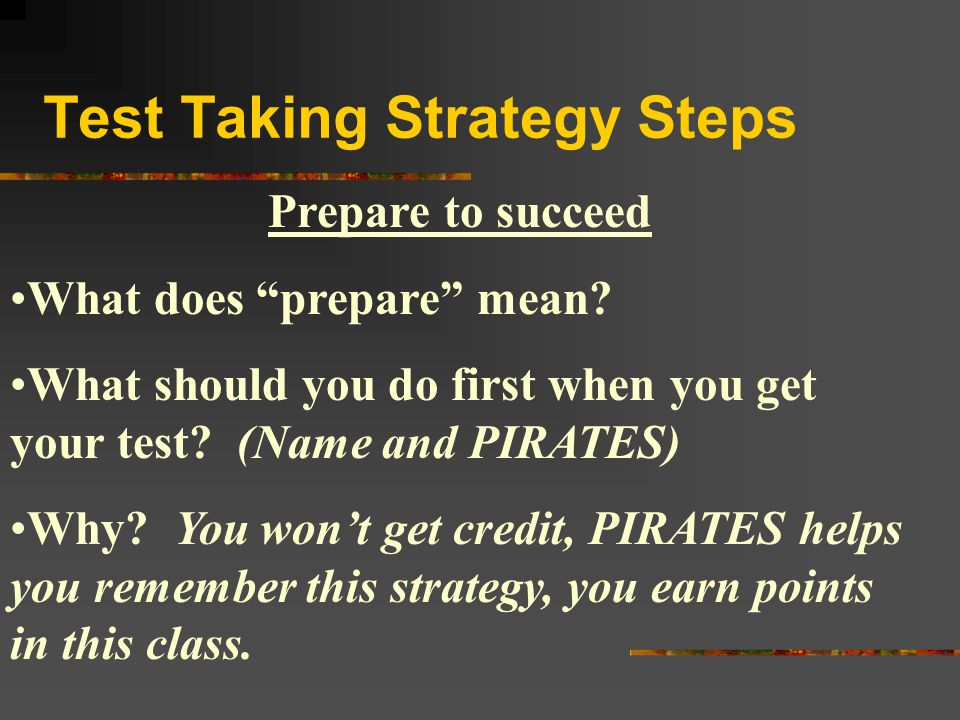 """Test Taking Strategy Steps Prepare to succeed What does """"prepare"""" mean? What should you do first when you get your test? (Name and PIRATES) Why? You w"""