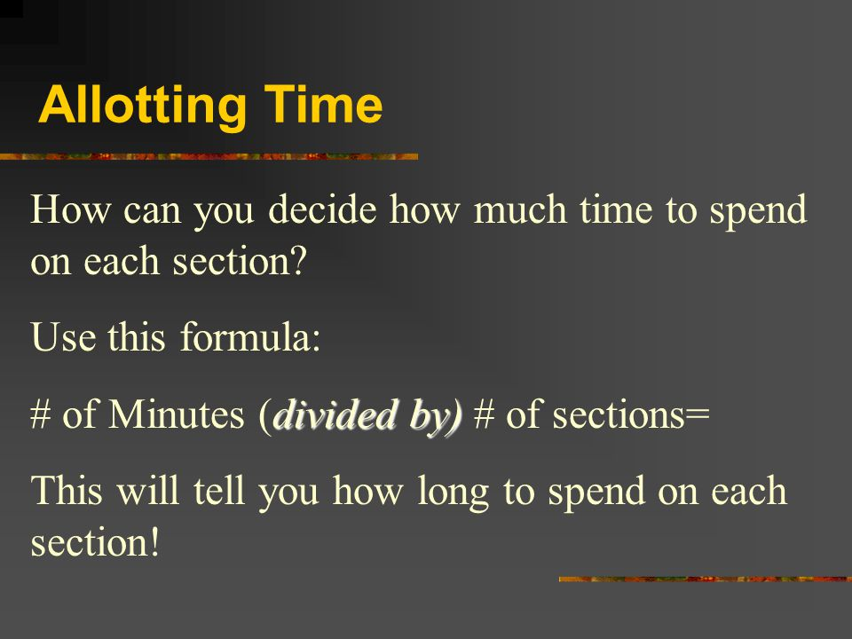 Allotting Time How can you decide how much time to spend on each section? Use this formula: divided by) # of Minutes (divided by) # of sections= This