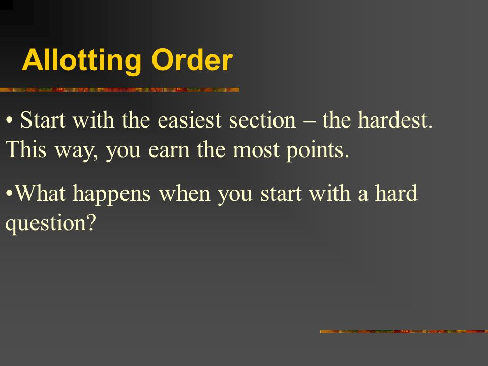 Allotting Order Start with the easiest section – the hardest. This way, you earn the most points. What happens when you start with a hard question?