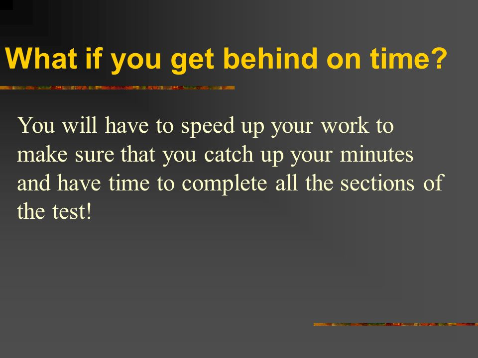 What if you get behind on time? You will have to speed up your work to make sure that you catch up your minutes and have time to complete all the sect