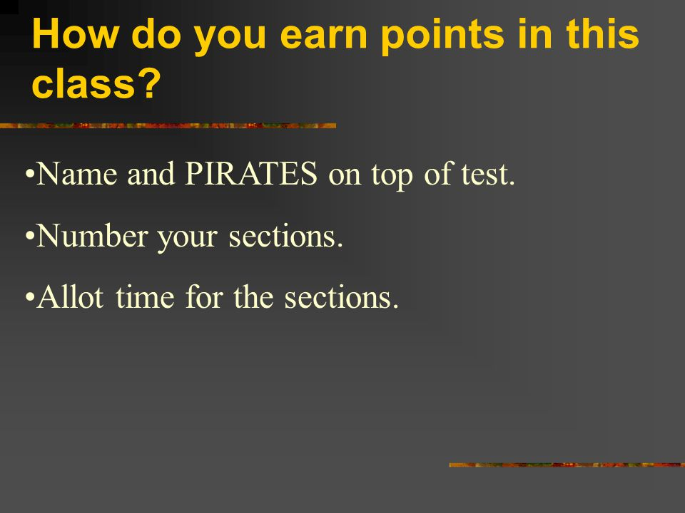 How do you earn points in this class? Name and PIRATES on top of test. Number your sections. Allot time for the sections.