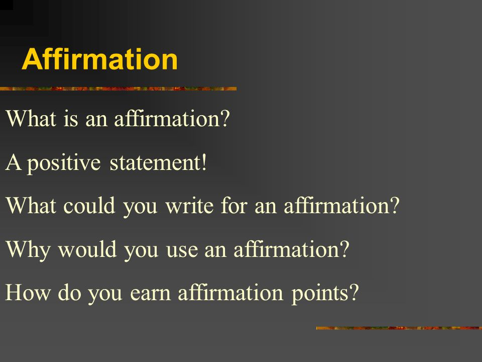 Affirmation What is an affirmation? A positive statement! What could you write for an affirmation? Why would you use an affirmation? How do you earn a