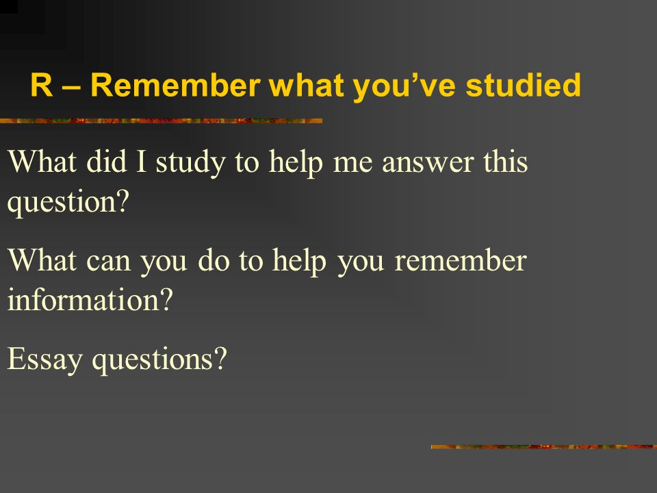 R – Remember what you've studied What did I study to help me answer this question? What can you do to help you remember information? Essay questions?