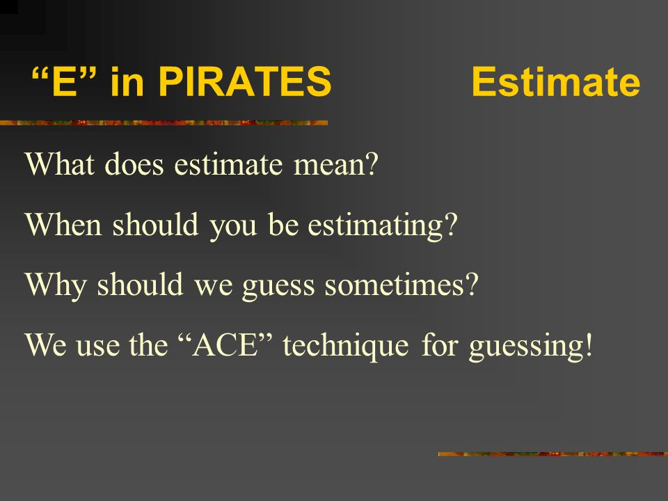"""""""E"""" in PIRATES Estimate What does estimate mean? When should you be estimating? Why should we guess sometimes? We use the """"ACE"""" technique for guessing"""