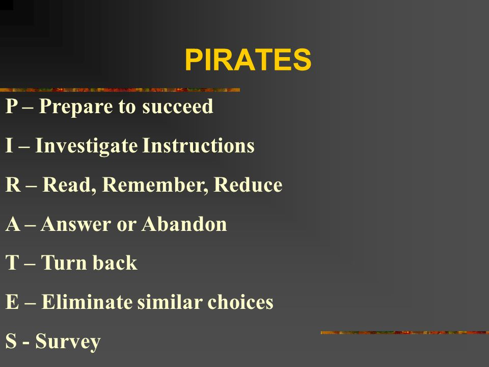 PIRATES P – Prepare to succeed I – Investigate Instructions R – Read, Remember, Reduce A – Answer or Abandon T – Turn back E – Eliminate similar choic