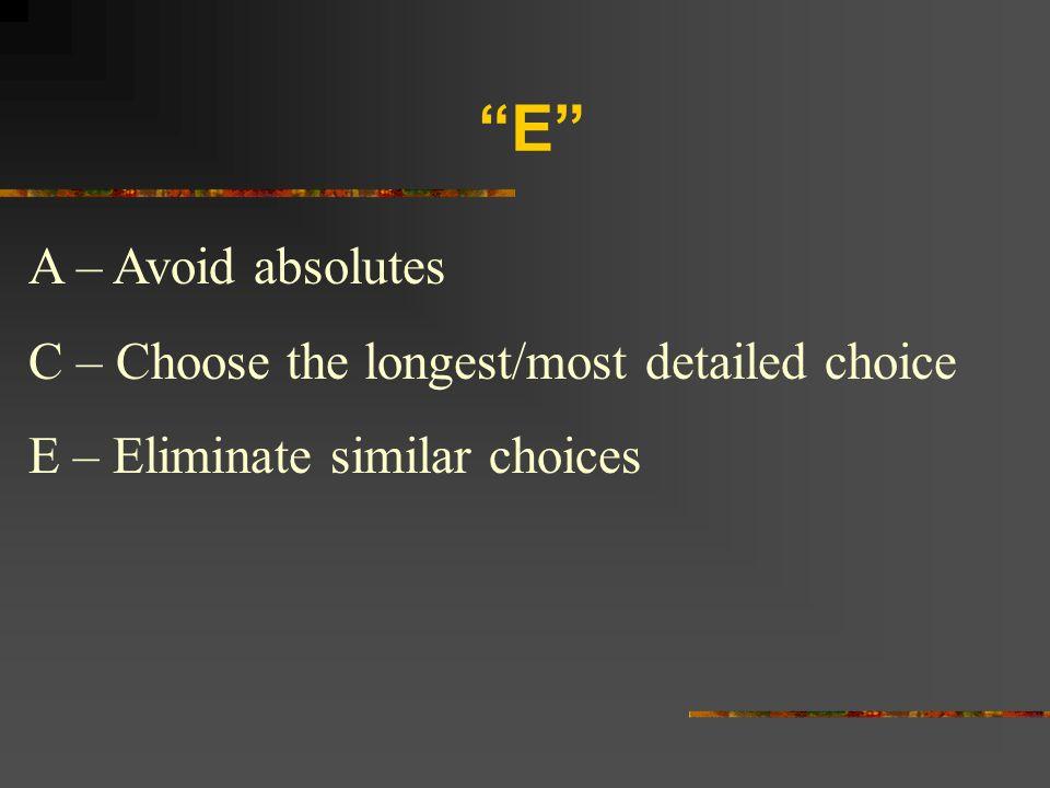 """E"" A – Avoid absolutes C – Choose the longest/most detailed choice E – Eliminate similar choices"