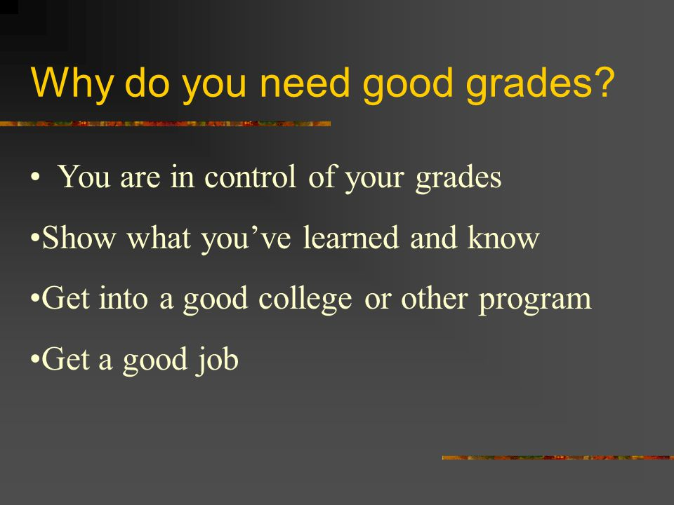 Why do you need good grades? You are in control of your grades Show what you've learned and know Get into a good college or other program Get a good j