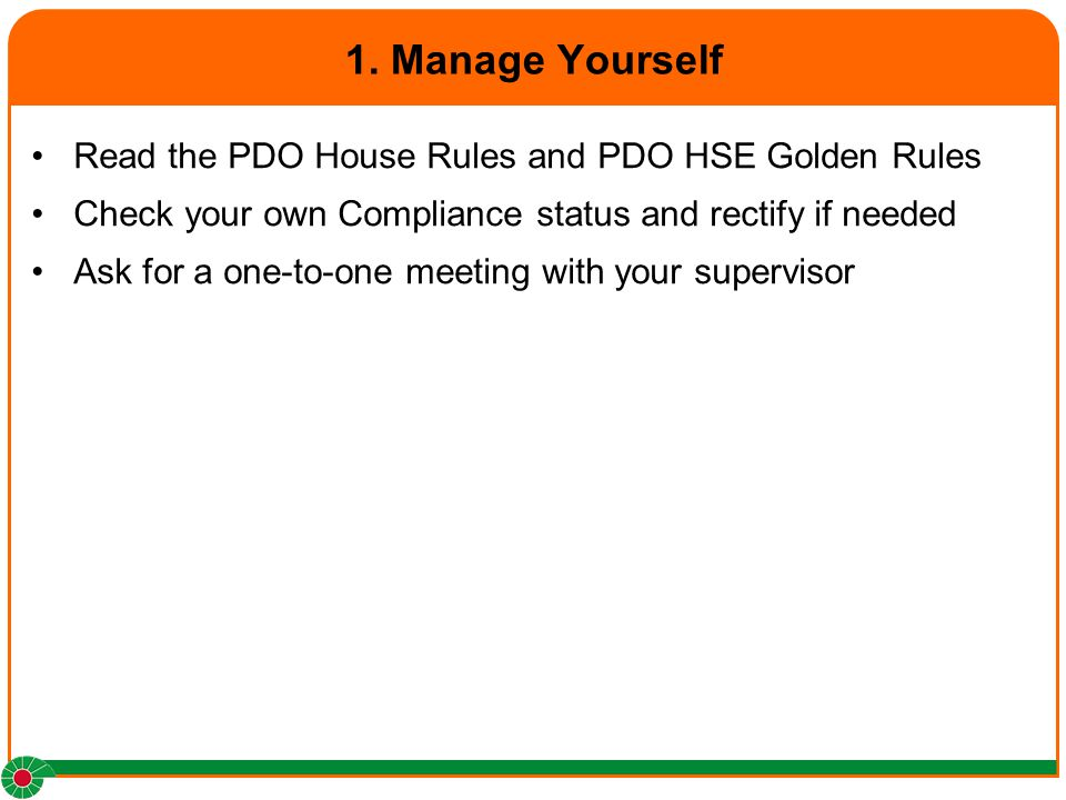 1. Manage Yourself Read the PDO House Rules and PDO HSE Golden Rules Check your own Compliance status and rectify if needed Ask for a one-to-one meeti