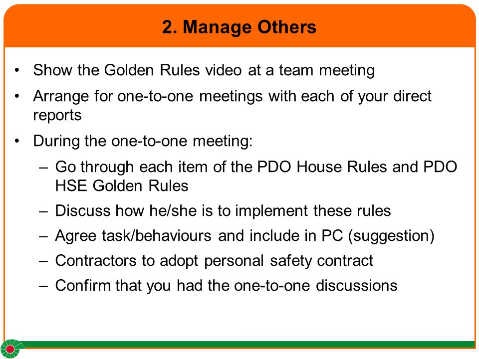 2. Manage Others Show the Golden Rules video at a team meeting Arrange for one-to-one meetings with each of your direct reports During the one-to-one