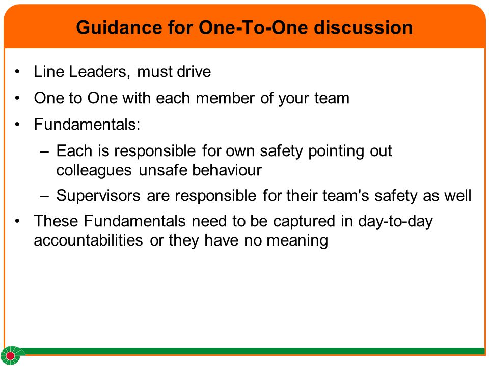 Guidance for One-To-One discussion Line Leaders, must drive One to One with each member of your team Fundamentals: –Each is responsible for own safety