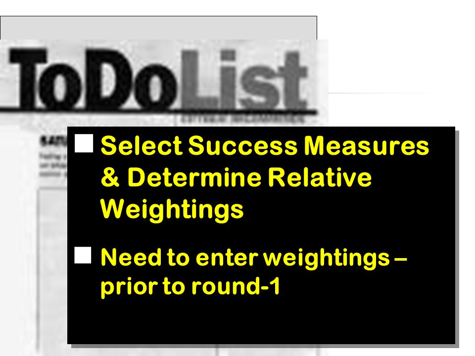 Select Success Measures & Determine Relative Weightings Need to enter weightings – prior to round-1 Select Success Measures & Determine Relative Weightings Need to enter weightings – prior to round-1