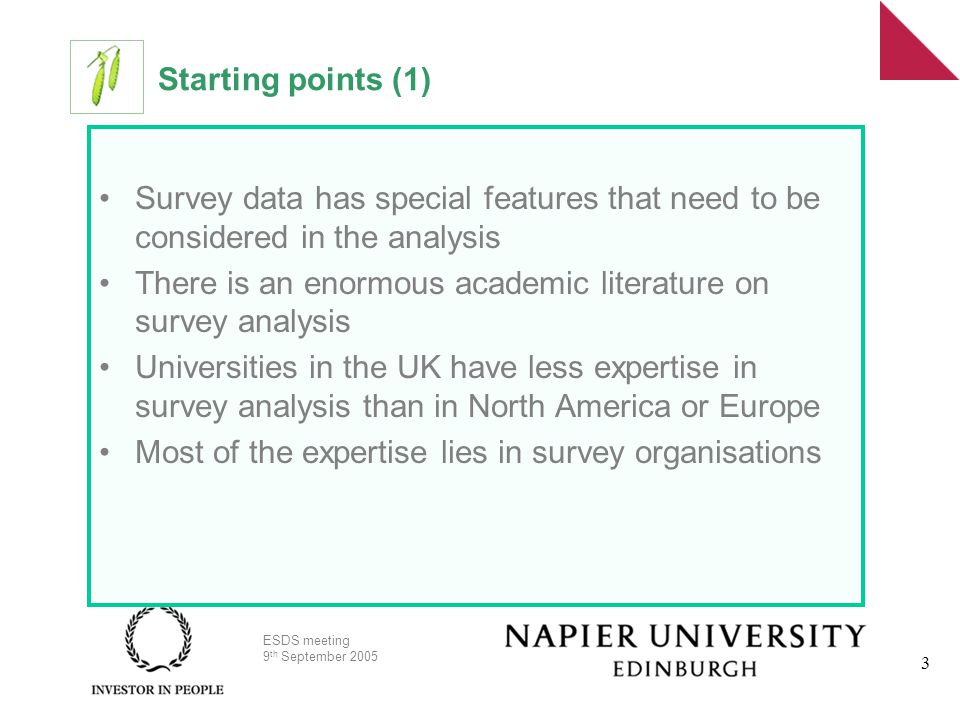 ESDS meeting 9 th September 2005 3 Starting points (1) Survey data has special features that need to be considered in the analysis There is an enormous academic literature on survey analysis Universities in the UK have less expertise in survey analysis than in North America or Europe Most of the expertise lies in survey organisations