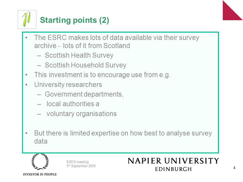 ESDS meeting 9 th September 2005 4 Starting points (2) The ESRC makes lots of data available via their survey archive – lots of it from Scotland –Scottish Health Survey –Scottish Household Survey This investment is to encourage use from e.g.