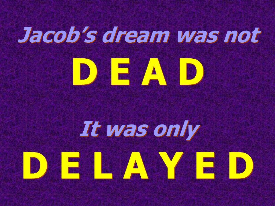 Jacob's dream was not D E A D It was only D E L A Y E D Jacob's dream was not D E A D It was only D E L A Y E D