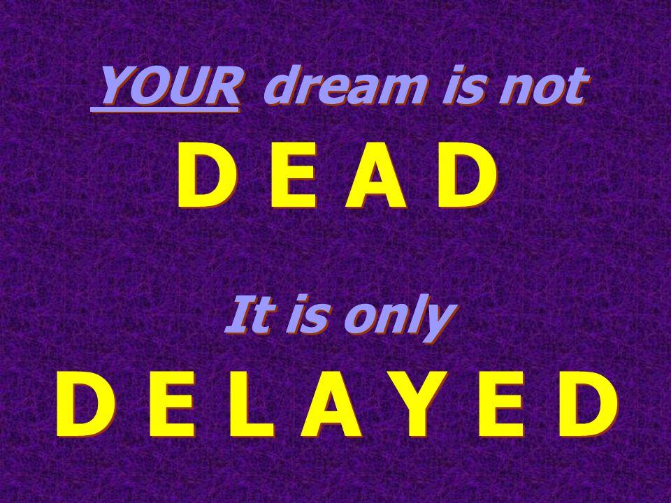 YOUR dream is not D E A D It is only D E L A Y E D YOUR dream is not D E A D It is only D E L A Y E D