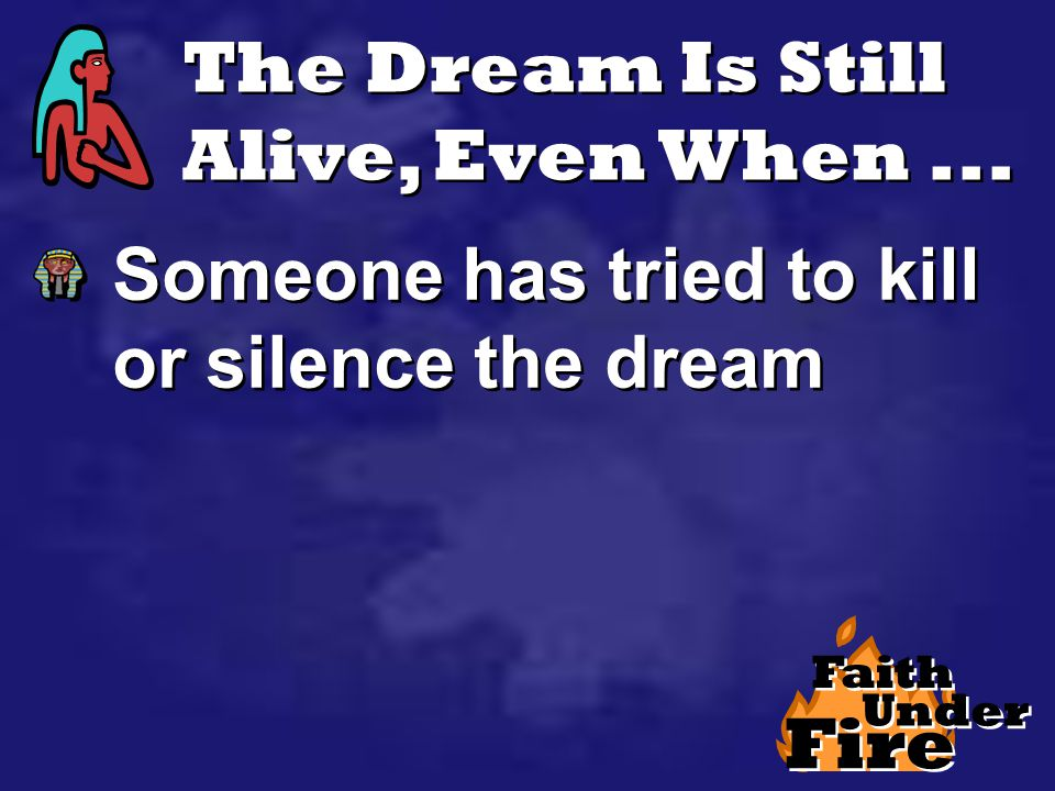 The Dream Is Still Alive, Even When... Someone has tried to kill or silence the dream Fire Faith Under