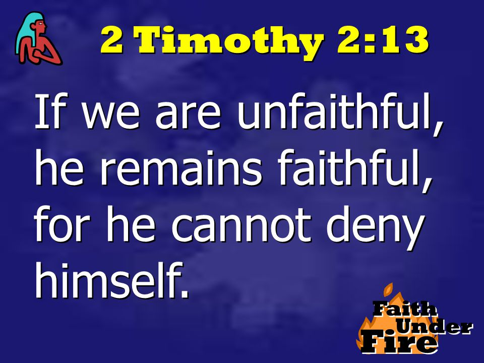 Fire Faith Under 2 Timothy 2:13 If we are unfaithful, he remains faithful, for he cannot deny himself.