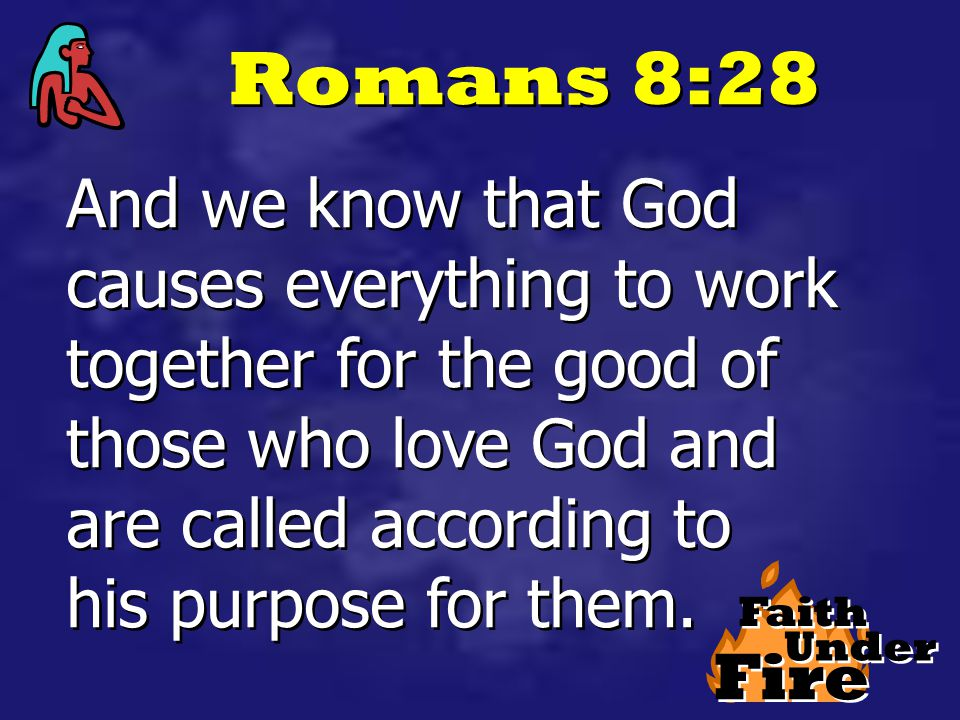Fire Faith Under Romans 8:28 And we know that God causes everything to work together for the good of those who love God and are called according to his purpose for them.