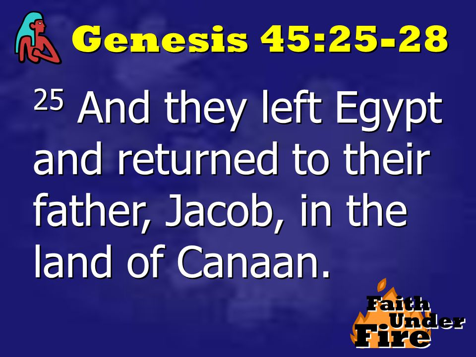 Fire Faith Under Genesis 45:25-28 25 And they left Egypt and returned to their father, Jacob, in the land of Canaan.