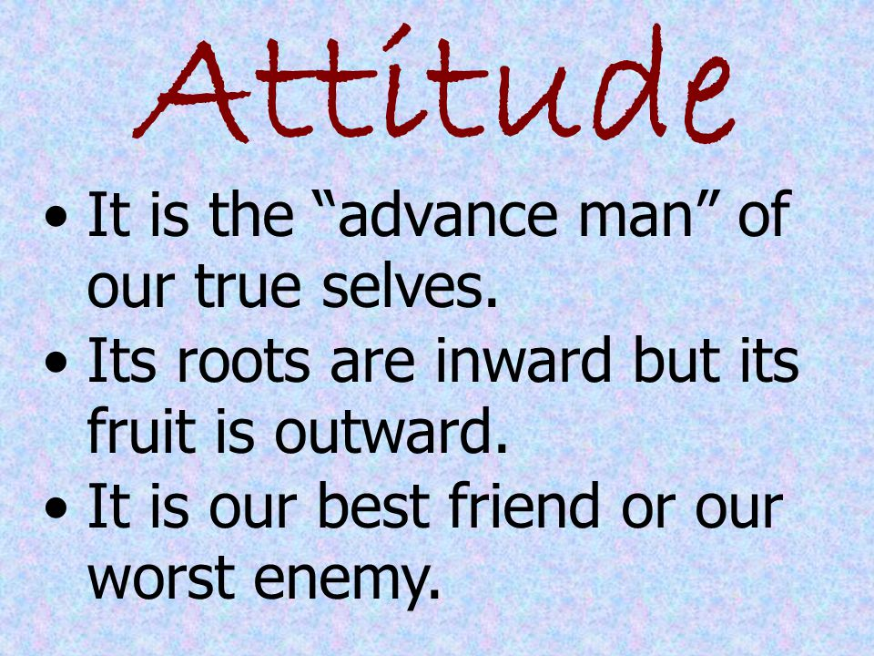 Attitude It is the advance man of our true selves.