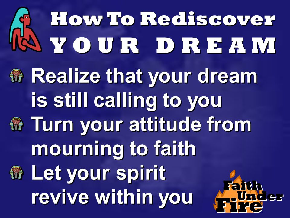 How To Rediscover Y O U R D R E A M Realize that your dream is still calling to you Turn your attitude from mourning to faith Let your spirit revive within you Realize that your dream is still calling to you Turn your attitude from mourning to faith Let your spirit revive within you Fire Faith Under