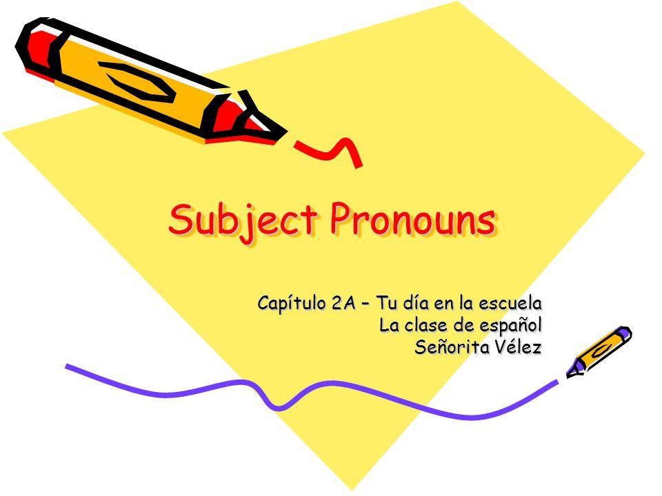 Subject Pronouns Capítulo 2A – Tu día en la escuela La clase de español Señorita Vélez