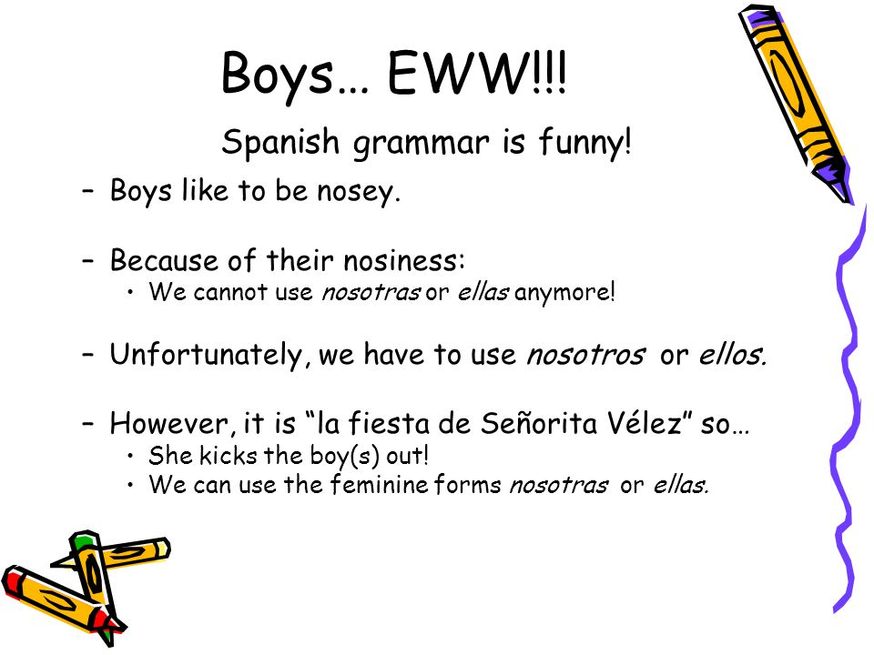 Boys… EWW!!! Spanish grammar is funny! –Boys like to be nosey. –Because of their nosiness: We cannot use nosotras or ellas anymore! –Unfortunately, we