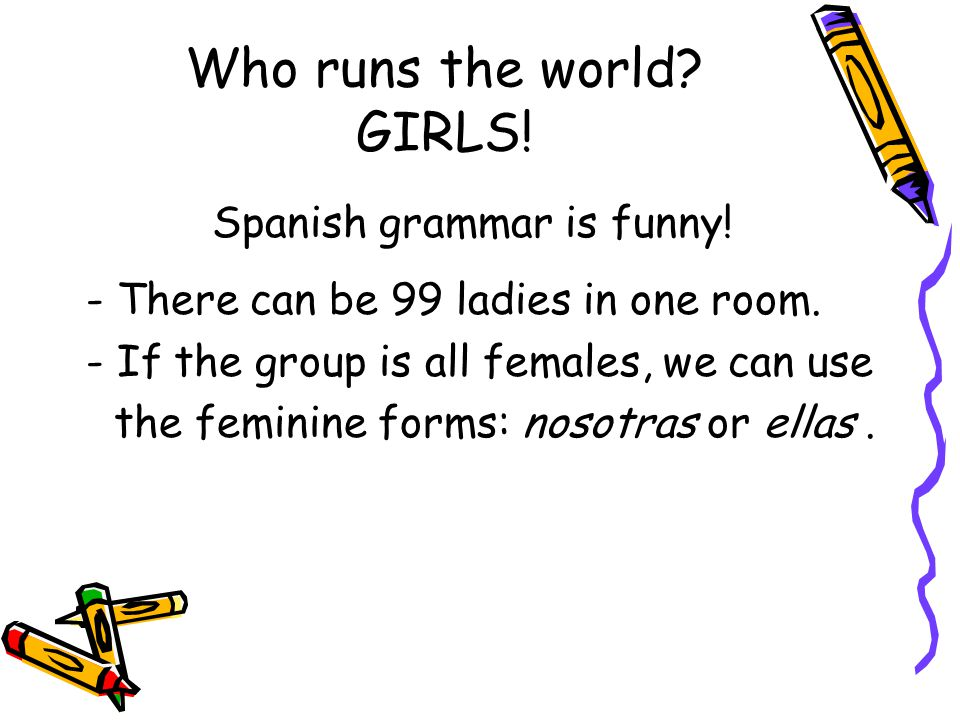 Who runs the world? GIRLS! Spanish grammar is funny! - There can be 99 ladies in one room. - If the group is all females, we can use the feminine form