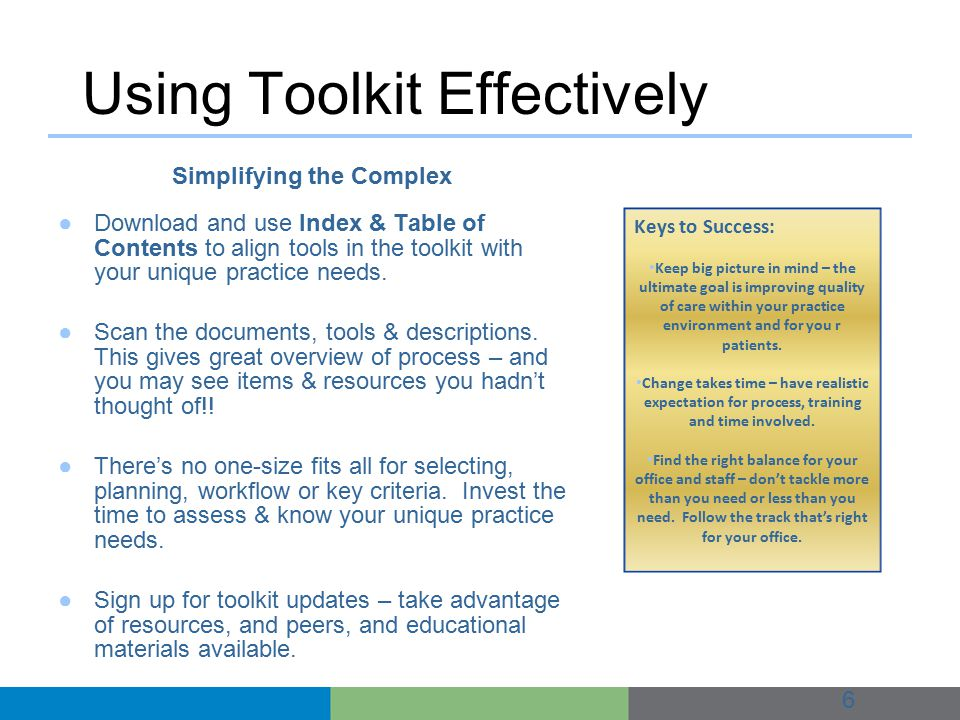 Using Toolkit Effectively 6 Simplifying the Complex ●Download and use Index & Table of Contents to align tools in the toolkit with your unique practice needs.