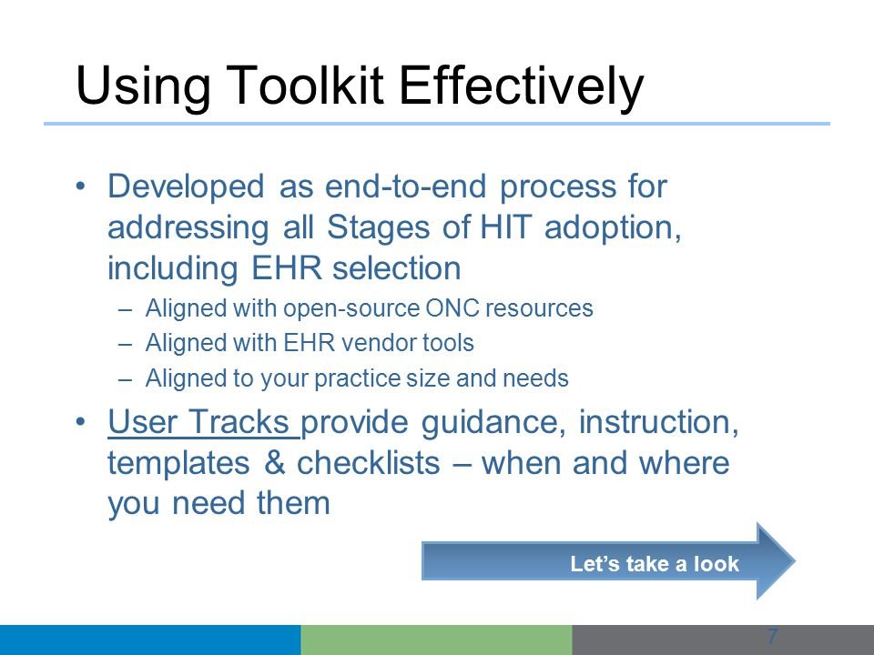 Using Toolkit Effectively Developed as end-to-end process for addressing all Stages of HIT adoption, including EHR selection –Aligned with open-source ONC resources –Aligned with EHR vendor tools –Aligned to your practice size and needs User Tracks provide guidance, instruction, templates & checklists – when and where you need them 7 Let's take a look