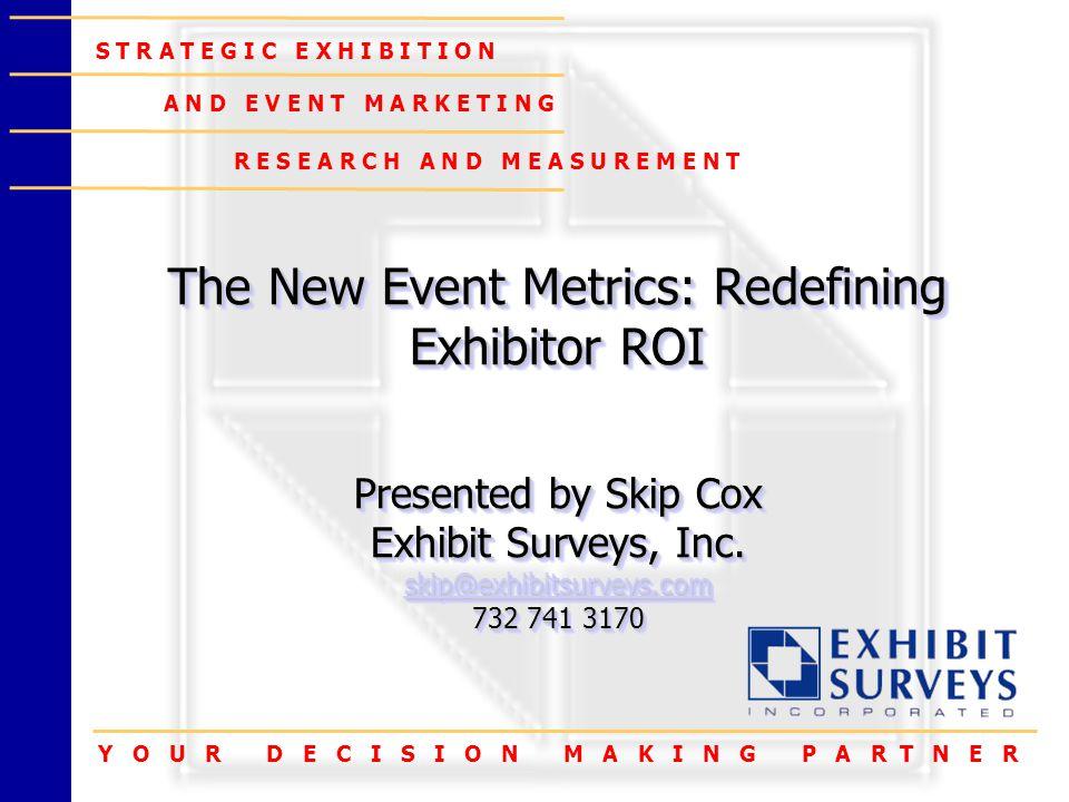 Y O U R D E C I S I O N M A K I N G P A R T N E R S T R A T E G I C E X H I B I T I O N A N D E V E N T M A R K E T I N G R E S E A R C H A N D M E A S U R E M E N T The New Event Metrics: Redefining Exhibitor ROI Presented by Skip Cox Exhibit Surveys, Inc.