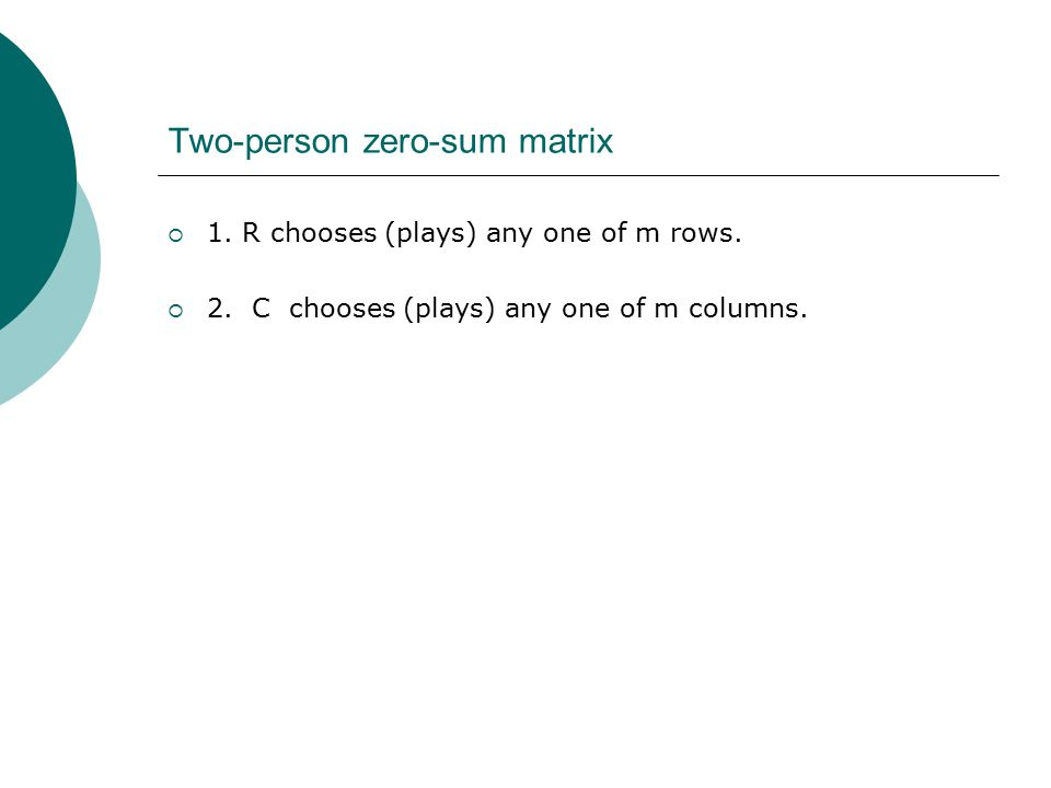 Two-person zero-sum matrix  1. R chooses (plays) any one of m rows.  2. C chooses (plays) any one of m columns.