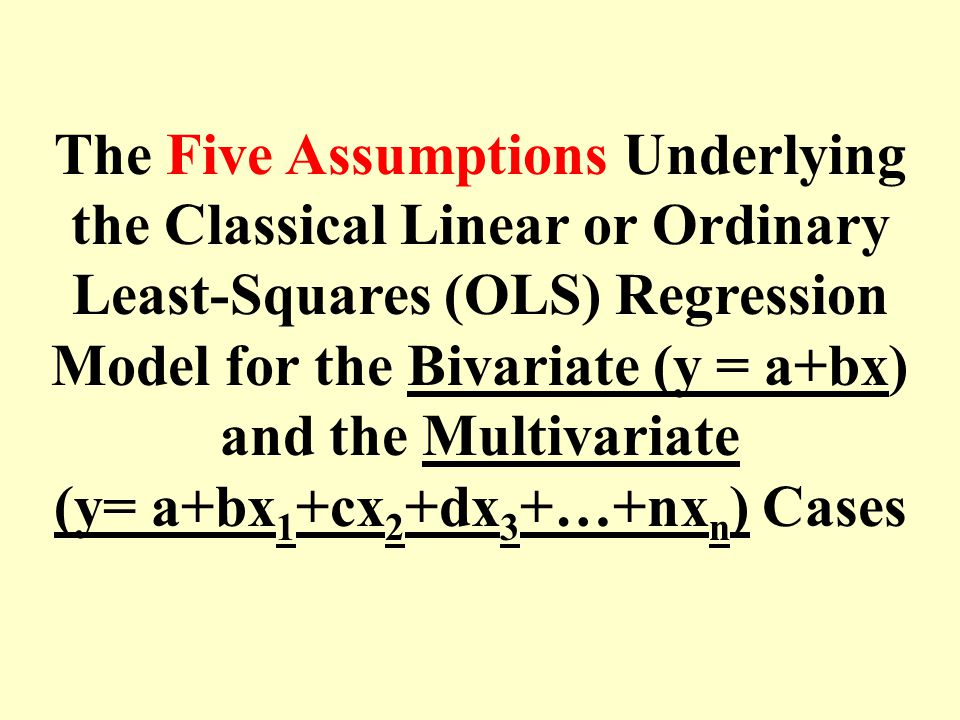 The Five Assumptions Underlying the Classical Linear or Ordinary Least-Squares (OLS) Regression Model for the Bivariate (y = a+bx) and the Multivariat