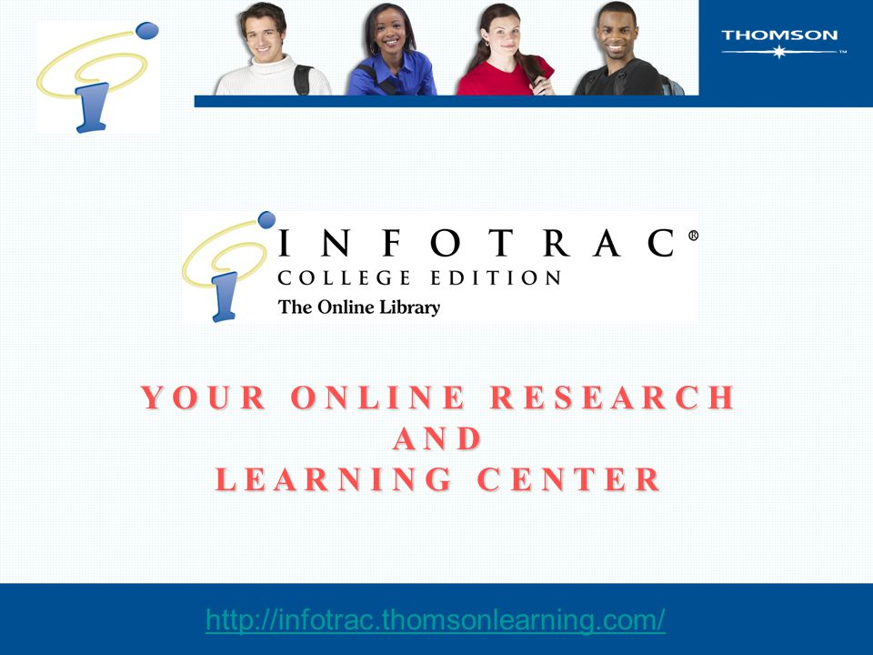 Y O U R O N L I N E R E S E A R C H A N D L E A R N I N G C E N T E R http://infotrac.thomsonlearning.com/