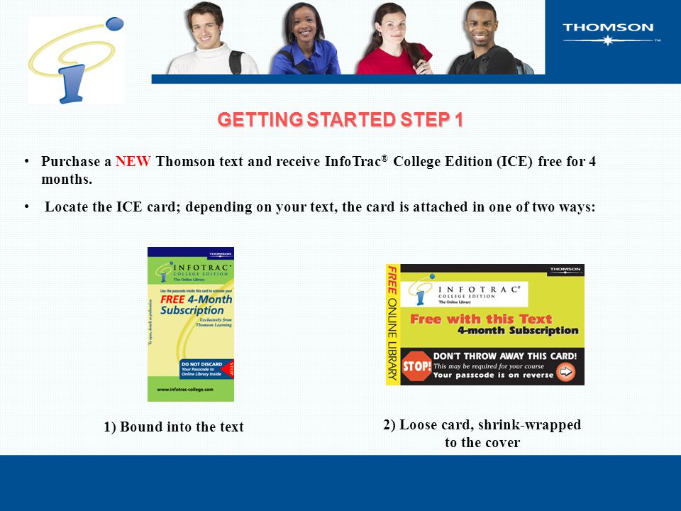 Purchase a NEW Thomson text and receive InfoTrac ® College Edition (ICE) free for 4 months. Locate the ICE card; depending on your text, the card is a