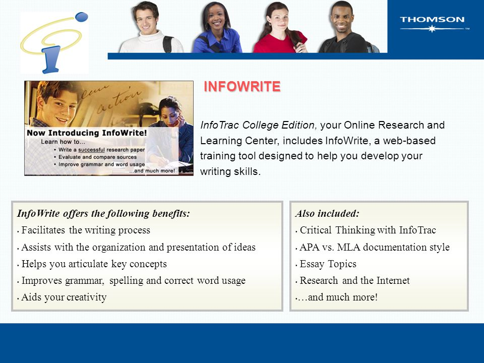 InfoWrite offers the following benefits: Facilitates the writing process Assists with the organization and presentation of ideas Helps you articulate key concepts Improves grammar, spelling and correct word usage Aids your creativity Also included: Critical Thinking with InfoTrac APA vs.