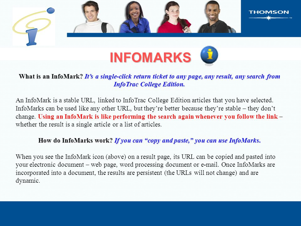 INFOMARKS What is an InfoMark? It's a single-click return ticket to any page, any result, any search from InfoTrac College Edition. An InfoMark is a s