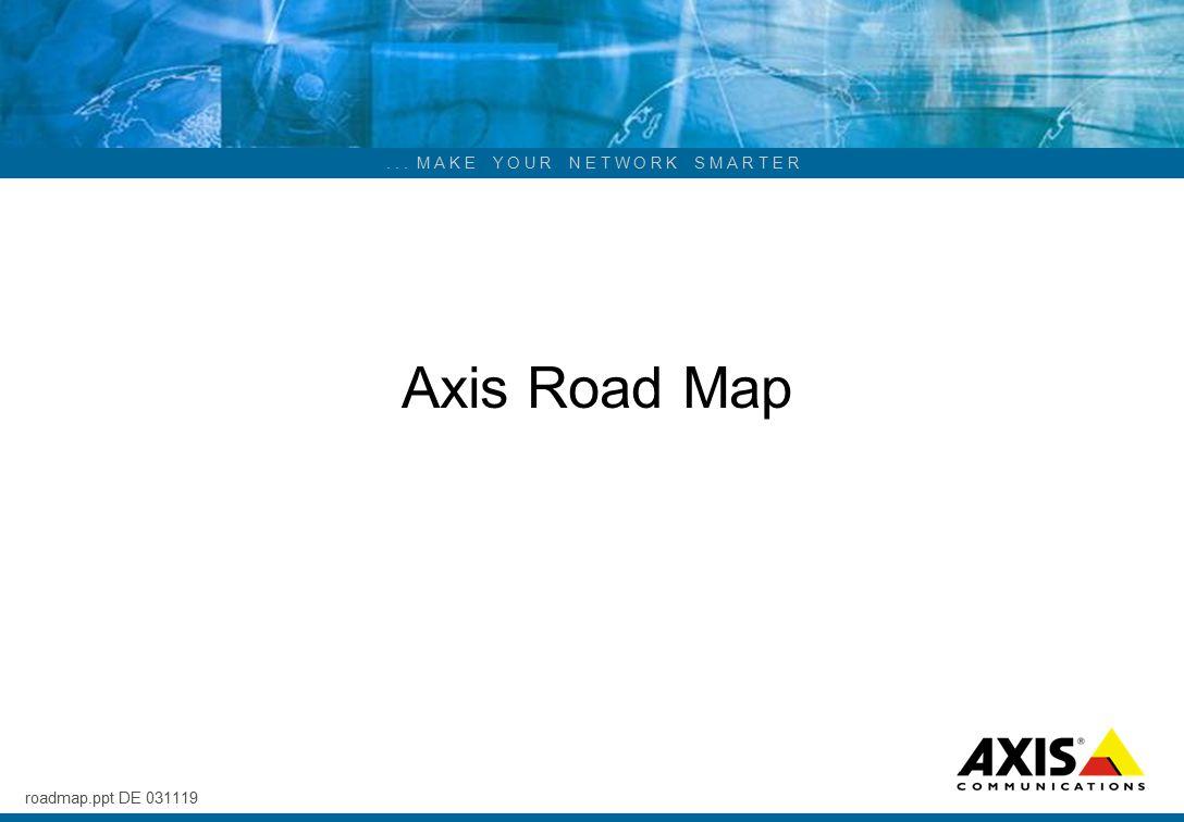 ... M A K E Y O U R N E T W O R K S M A R T E R Axis Road Map roadmap.ppt DE 031119