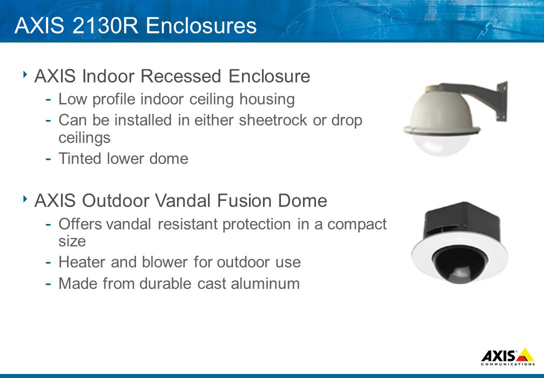 AXIS 2130R Enclosures  AXIS Indoor Recessed Enclosure ­ Low profile indoor ceiling housing ­ Can be installed in either sheetrock or drop ceilings ­ Tinted lower dome  AXIS Outdoor Vandal Fusion Dome ­ Offers vandal resistant protection in a compact size ­ Heater and blower for outdoor use ­ Made from durable cast aluminum