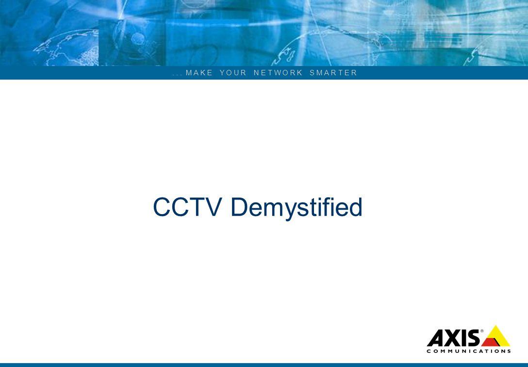 ... M A K E Y O U R N E T W O R K S M A R T E R CCTV Demystified