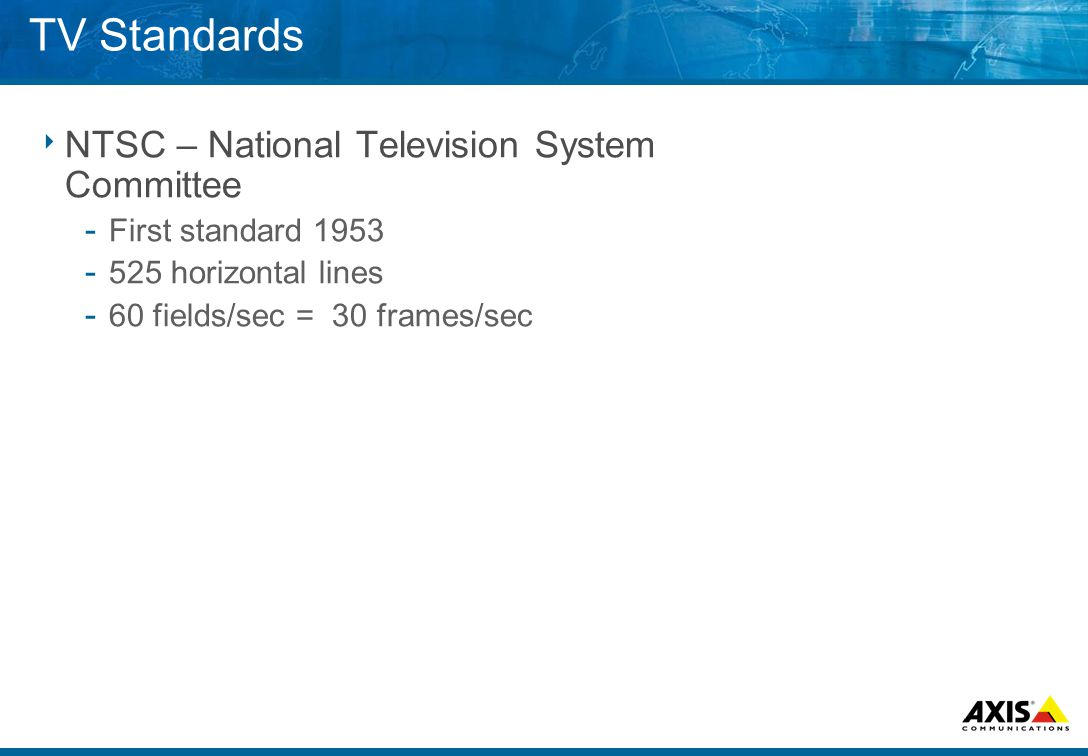 TV Standards  NTSC – National Television System Committee ­ First standard 1953 ­ 525 horizontal lines ­ 60 fields/sec = 30 frames/sec