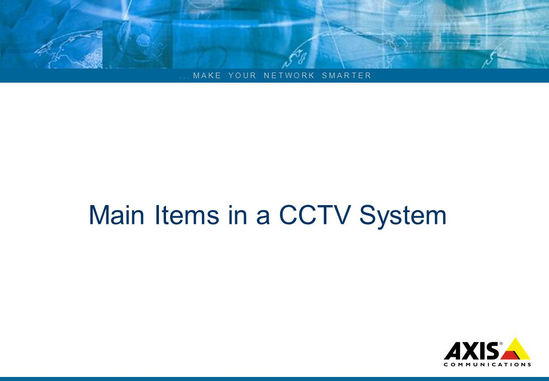 ... M A K E Y O U R N E T W O R K S M A R T E R Main Items in a CCTV System