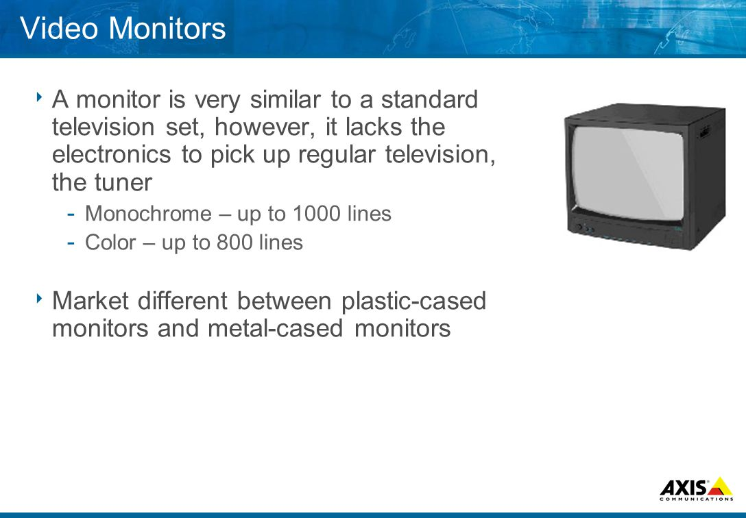 Video Monitors  A monitor is very similar to a standard television set, however, it lacks the electronics to pick up regular television, the tuner ­ Monochrome – up to 1000 lines ­ Color – up to 800 lines  Market different between plastic-cased monitors and metal-cased monitors