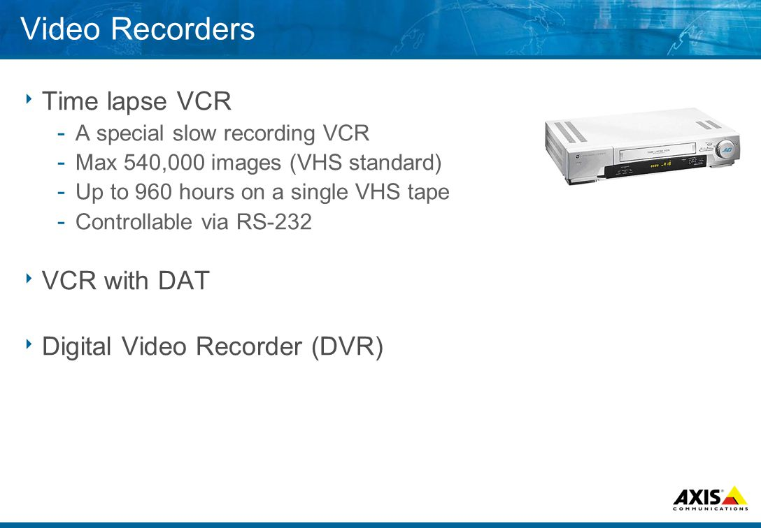 Video Recorders  Time lapse VCR ­ A special slow recording VCR ­ Max 540,000 images (VHS standard) ­ Up to 960 hours on a single VHS tape ­ Controllable via RS-232  VCR with DAT  Digital Video Recorder (DVR)