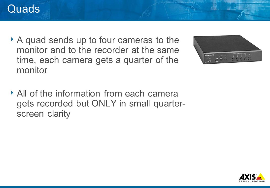 Quads  A quad sends up to four cameras to the monitor and to the recorder at the same time, each camera gets a quarter of the monitor  All of the information from each camera gets recorded but ONLY in small quarter- screen clarity