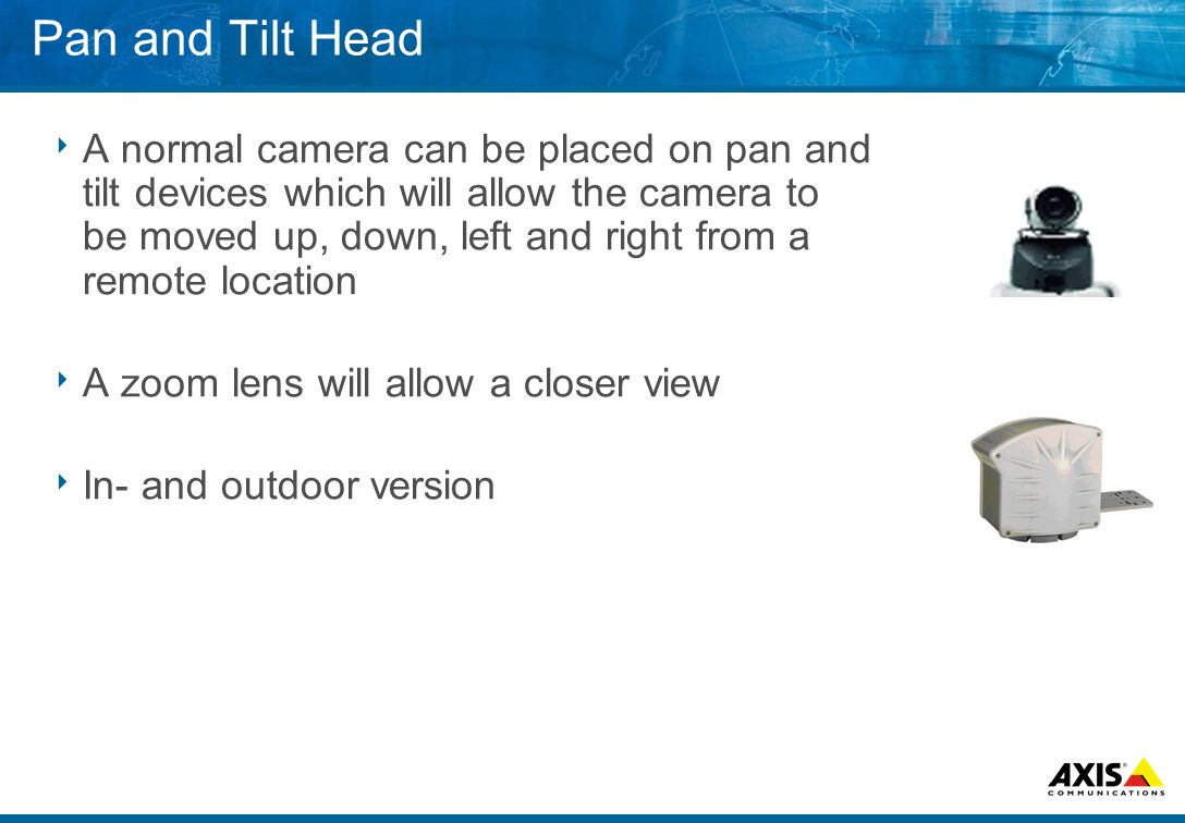 Pan and Tilt Head  A normal camera can be placed on pan and tilt devices which will allow the camera to be moved up, down, left and right from a remote location  A zoom lens will allow a closer view  In- and outdoor version